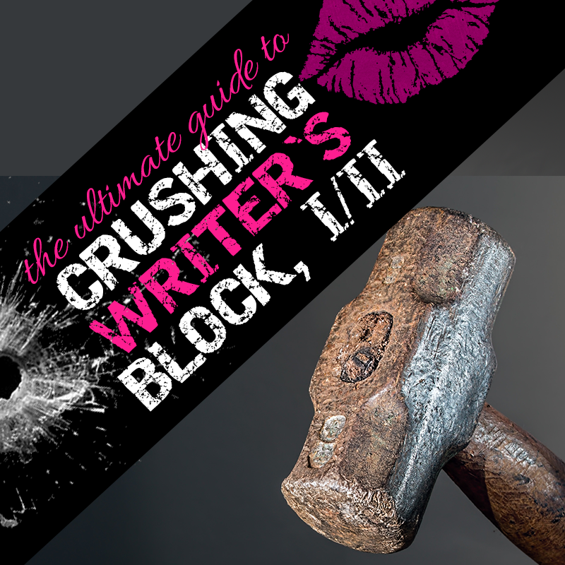 10 Badass Ways to Crush the F*CK Out of Writer's Block, Part I of II